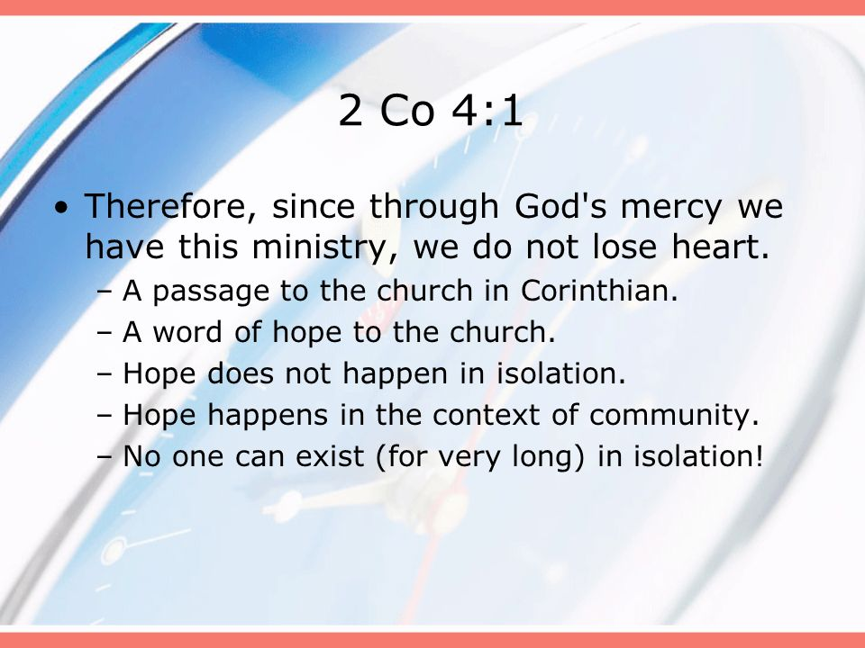 2 Co 4:1 Therefore, since through God's mercy we have this ministry, we do not lose heart. –A passage to the church in Corinthian. –A word of hope to