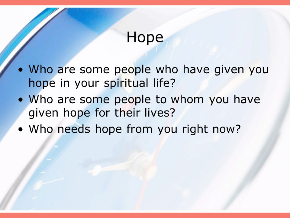 Hope Who are some people who have given you hope in your spiritual life? Who are some people to whom you have given hope for their lives? Who needs ho