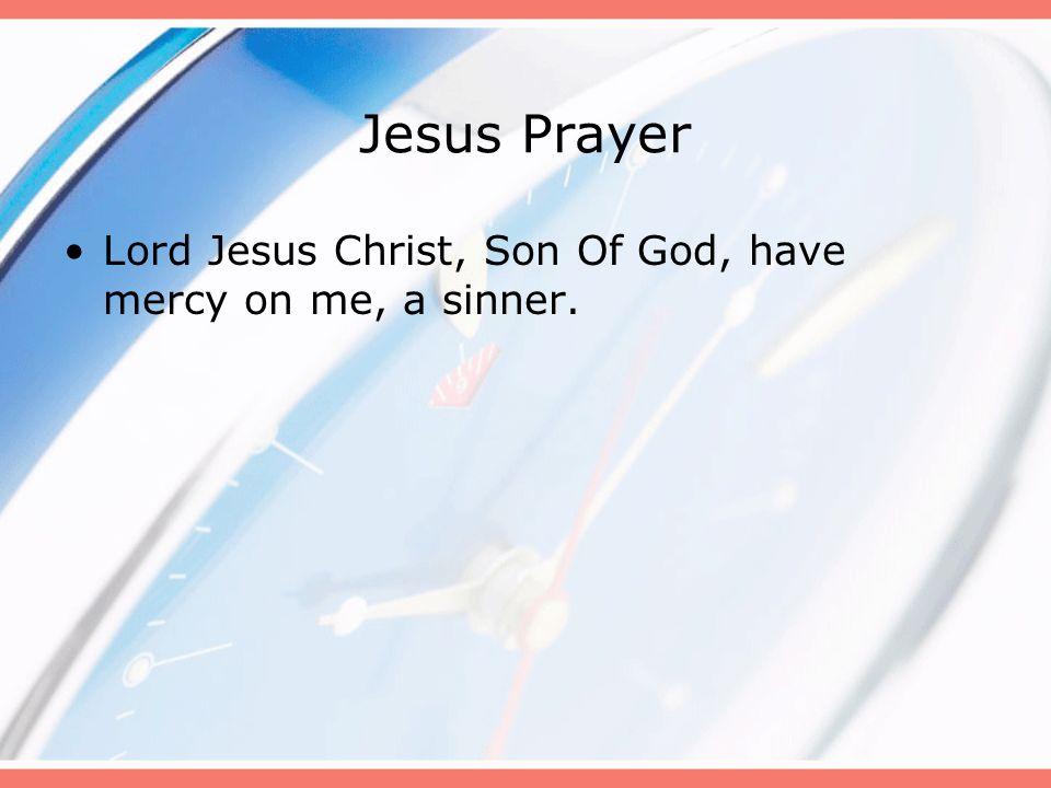 Jesus Prayer Lord Jesus Christ, Son Of God, have mercy on me, a sinner.