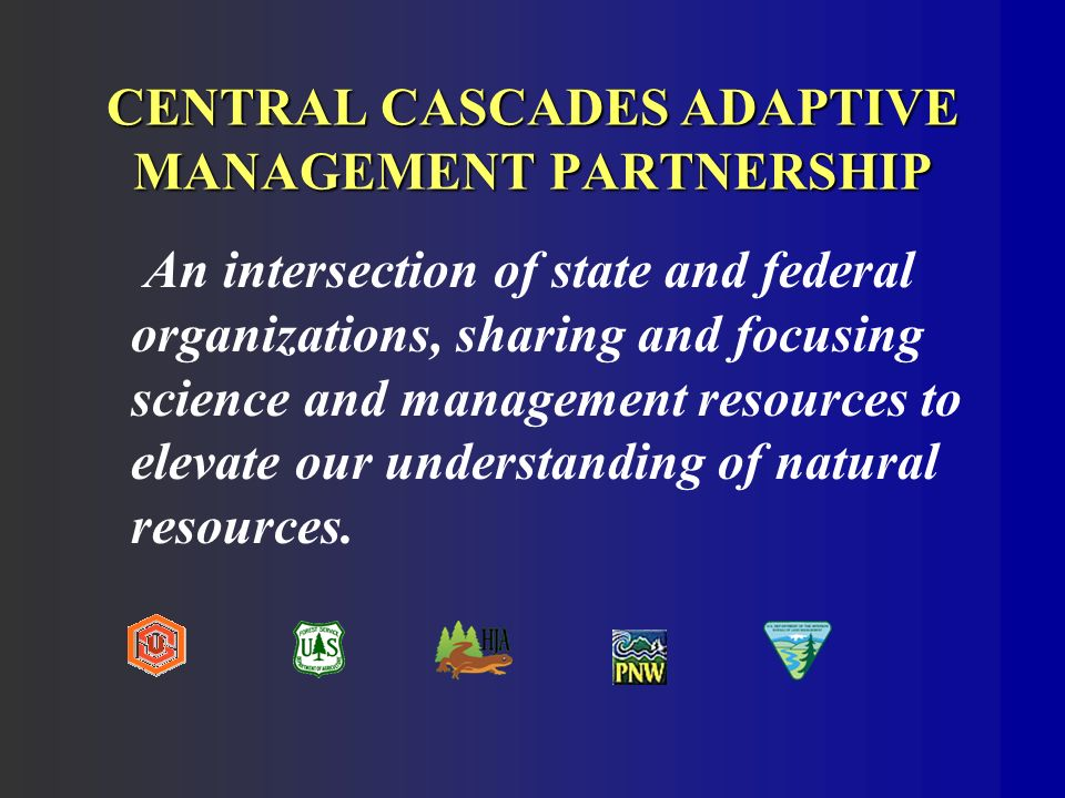 CENTRAL CASCADES ADAPTIVE MANAGEMENT PARTNERSHIP An intersection of state and federal organizations, sharing and focusing science and management resources to elevate our understanding of natural resources.