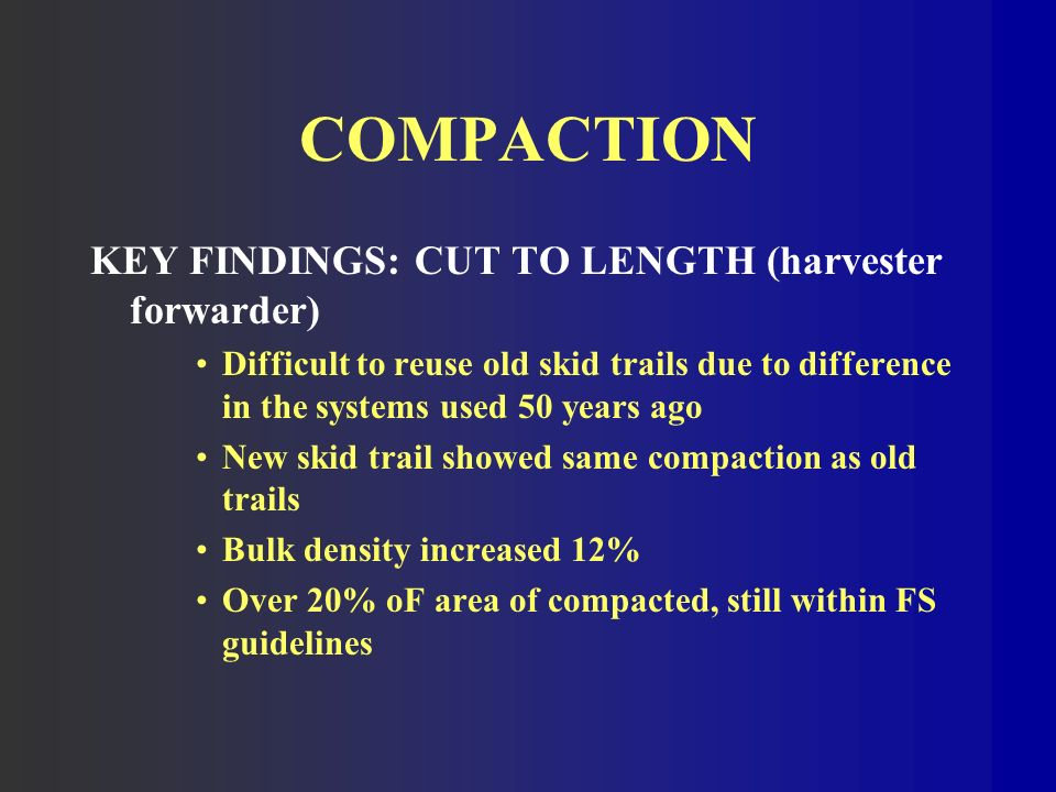 COMPACTION KEY FINDINGS: CUT TO LENGTH (harvester forwarder) Difficult to reuse old skid trails due to difference in the systems used 50 years ago New skid trail showed same compaction as old trails Bulk density increased 12% Over 20% oF area of compacted, still within FS guidelines