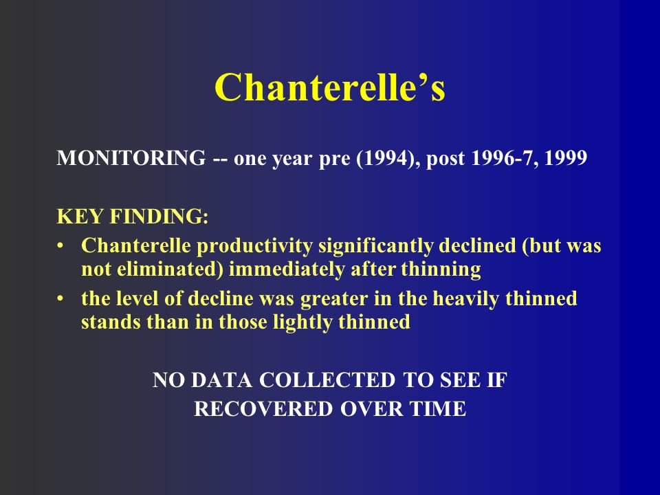 Chanterelles MONITORING -- one year pre (1994), post , 1999 KEY FINDING: Chanterelle productivity significantly declined (but was not eliminated) immediately after thinning the level of decline was greater in the heavily thinned stands than in those lightly thinned NO DATA COLLECTED TO SEE IF RECOVERED OVER TIME