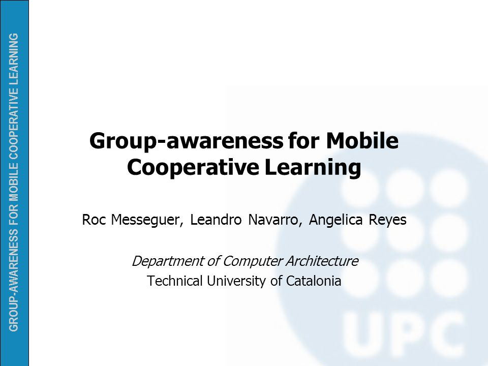 GROUP-AWARENESS FOR MOBILE COOPERATIVE LEARNING Group-awareness for Mobile Cooperative Learning Roc Messeguer, Leandro Navarro, Angelica Reyes Departm