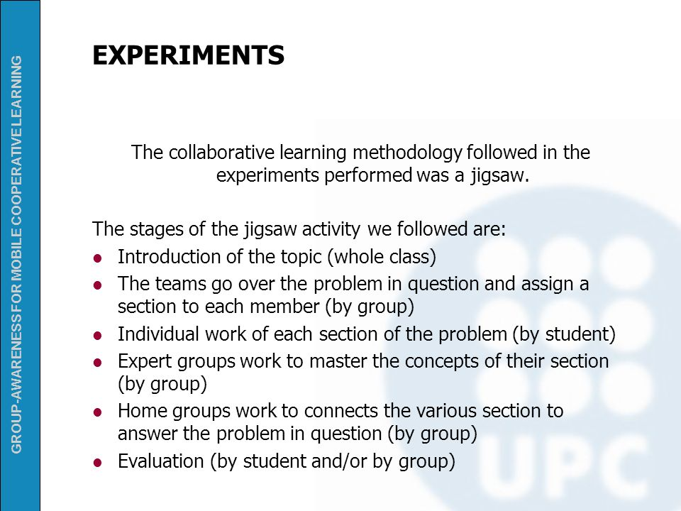 GROUP-AWARENESS FOR MOBILE COOPERATIVE LEARNING EXPERIMENTS The collaborative learning methodology followed in the experiments performed was a jigsaw.