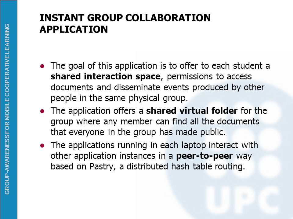 GROUP-AWARENESS FOR MOBILE COOPERATIVE LEARNING INSTANT GROUP COLLABORATION APPLICATION The goal of this application is to offer to each student a sha