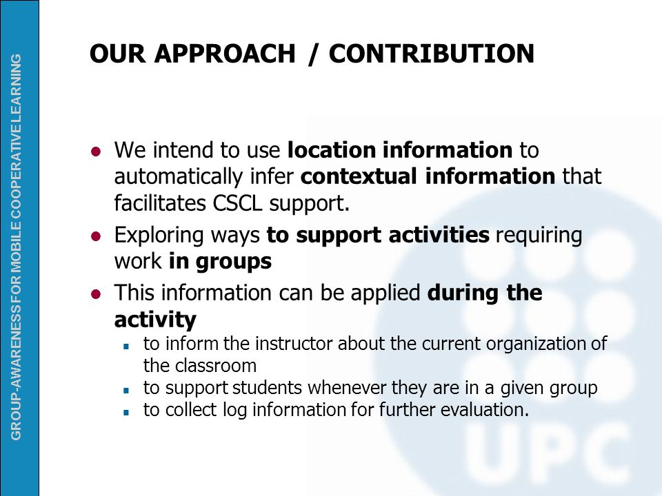 GROUP-AWARENESS FOR MOBILE COOPERATIVE LEARNING OUR APPROACH / CONTRIBUTION We intend to use location information to automatically infer contextual in