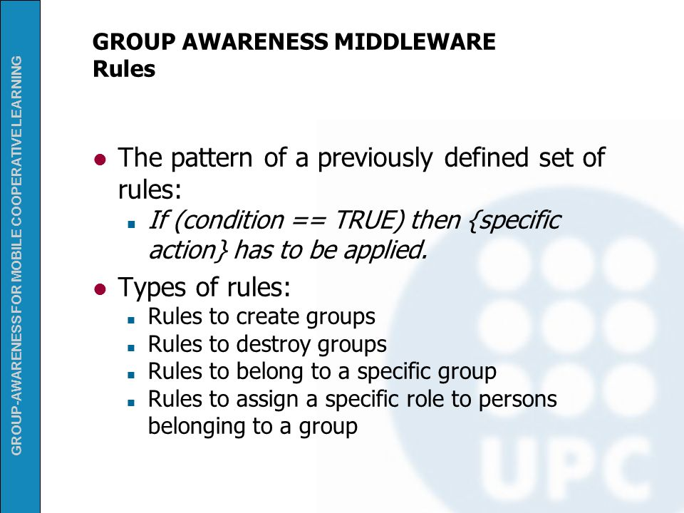 GROUP-AWARENESS FOR MOBILE COOPERATIVE LEARNING GROUP AWARENESS MIDDLEWARE Rules The pattern of a previously defined set of rules: If (condition == TR