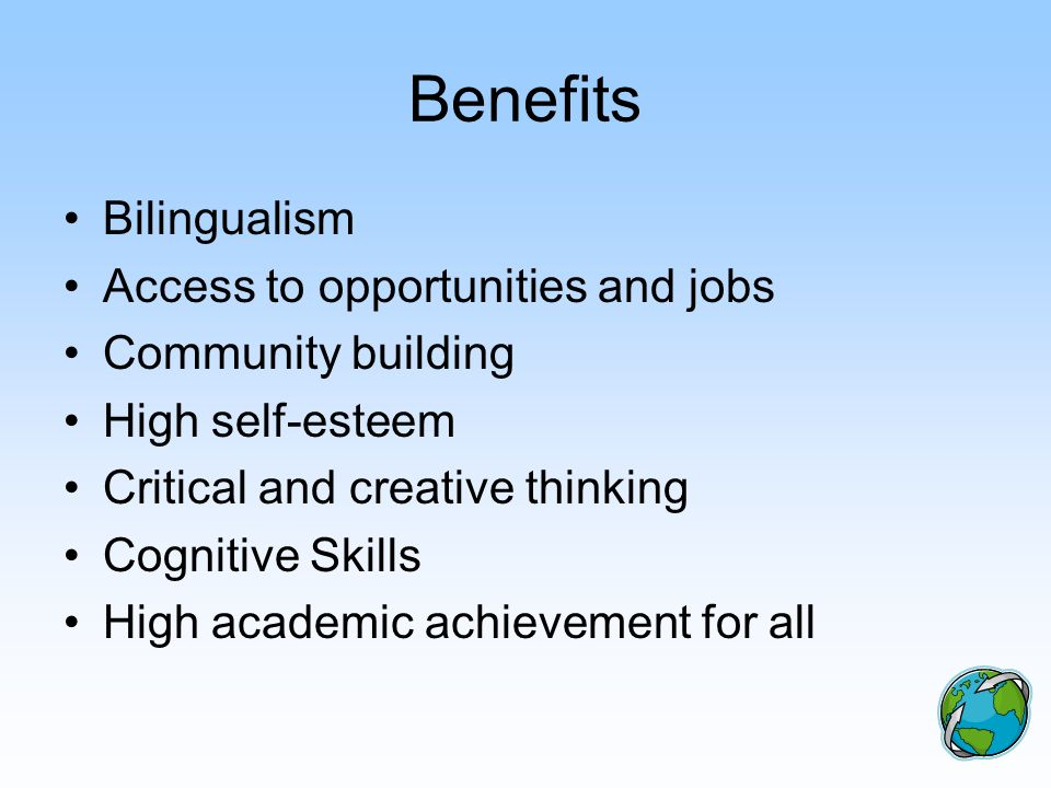 Benefits Bilingualism Access to opportunities and jobs Community building High self-esteem Critical and creative thinking Cognitive Skills High academ