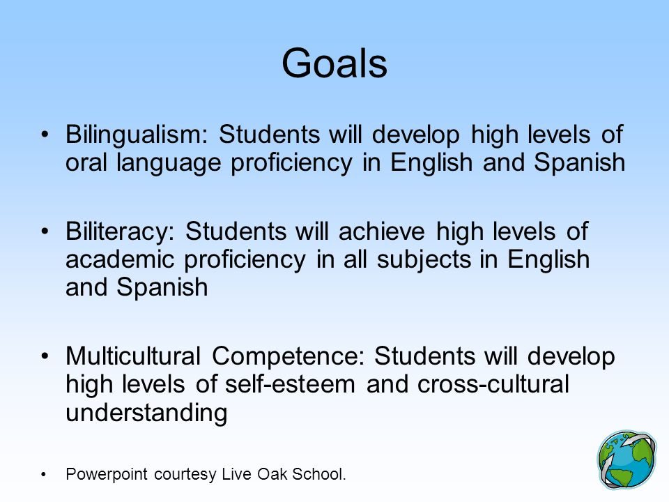 Goals Bilingualism: Students will develop high levels of oral language proficiency in English and Spanish Biliteracy: Students will achieve high level