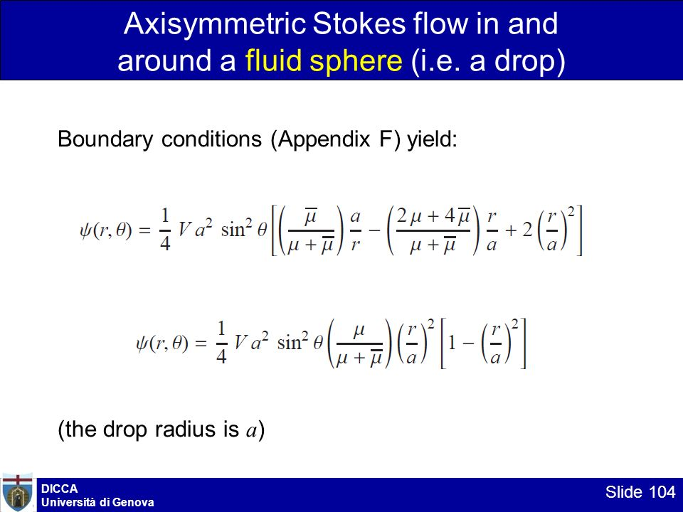 DICCA Università di Genova Slide 104 Axisymmetric Stokes flow in and around a fluid sphere (i.e. a drop) Boundary conditions (Appendix F) yield: (the