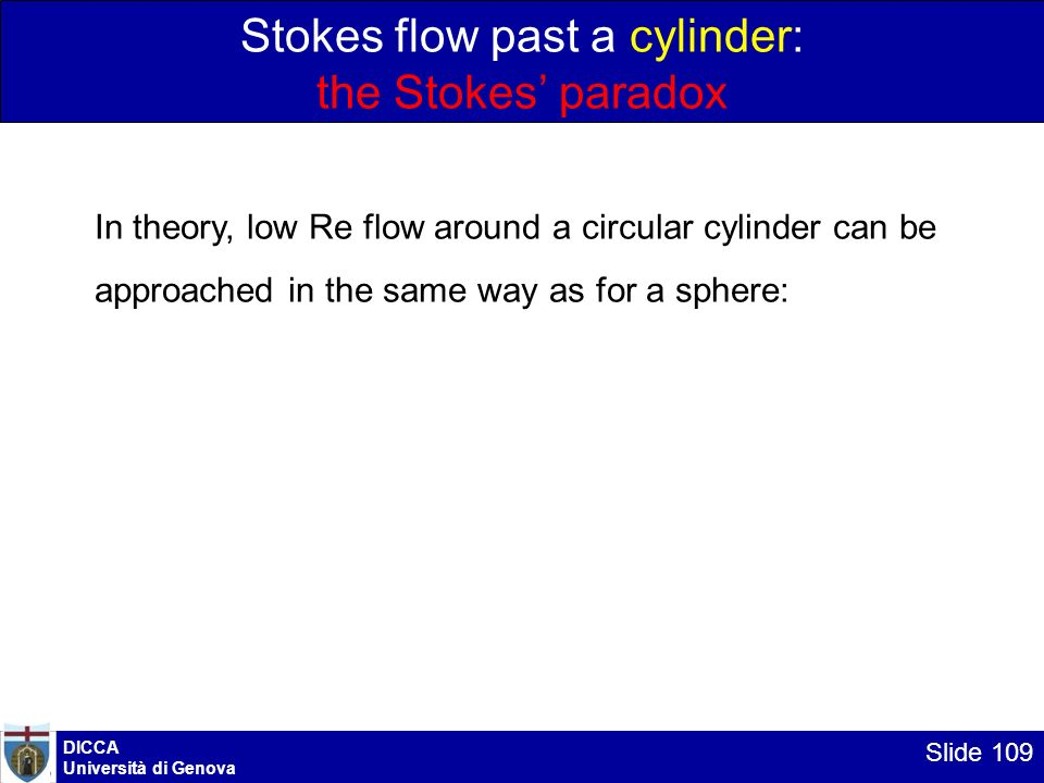 DICCA Università di Genova Slide 109 Stokes flow past a cylinder: the Stokes paradox In theory, low Re flow around a circular cylinder can be approach