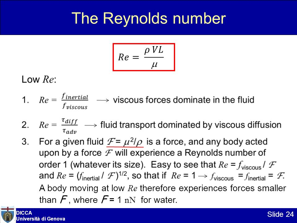 DICCA Università di Genova Slide 24 The Reynolds number A body moving at low Re therefore experiences forces smaller than F, where F = 1 nN for water.