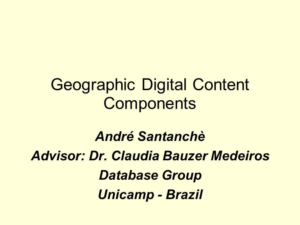 Geographic Digital Content Components André Santanchè Advisor: Dr. Claudia Bauzer Medeiros Database Group Unicamp - Brazil