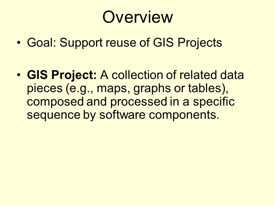 Overview Goal: Support reuse of GIS Projects GIS Project: A collection of related data pieces (e.g., maps, graphs or tables), composed and processed in a specific sequence by software components.