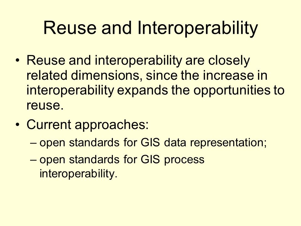 Reuse and Interoperability Reuse and interoperability are closely related dimensions, since the increase in interoperability expands the opportunities to reuse.