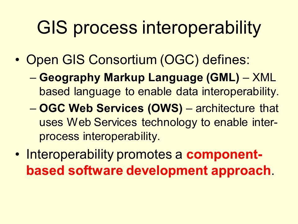 GIS process interoperability Open GIS Consortium (OGC) defines: –Geography Markup Language (GML) – XML based language to enable data interoperability.