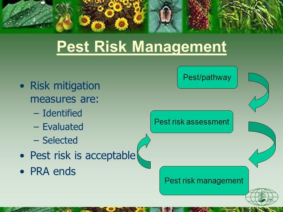 Pest Risk Management Risk mitigation measures are: –Identified –Evaluated –Selected Pest risk is acceptable PRA ends Pest risk assessment Pest risk ma