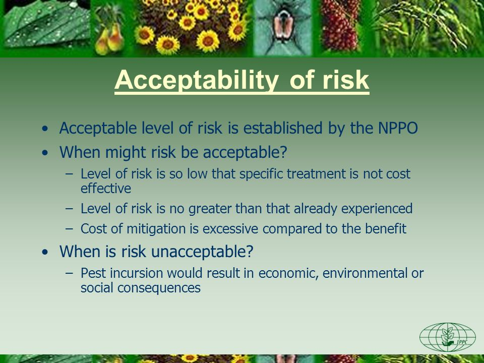 Acceptability of risk Acceptable level of risk is established by the NPPO When might risk be acceptable? –Level of risk is so low that specific treatm