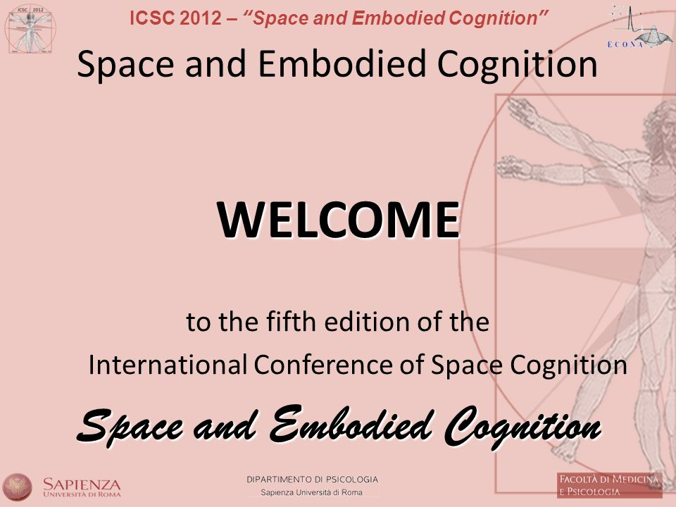 ICSC 2012 – Space and Embodied Cognition Space and Embodied Cognition WELCOME to the fifth edition of the International Conference of Space Cognition Space and Embodied Cognition