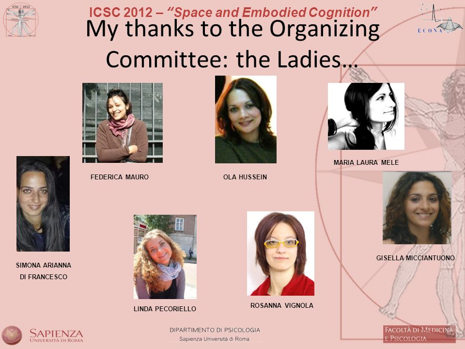ICSC 2012 – Space and Embodied Cognition My thanks to the Organizing Committee: the Ladies… MARIA LAURA MELE SIMONA ARIANNA DI FRANCESCO FEDERICA MAUROOLA HUSSEIN GISELLA MICCIANTUONO LINDA PECORIELLO ROSANNA VIGNOLA