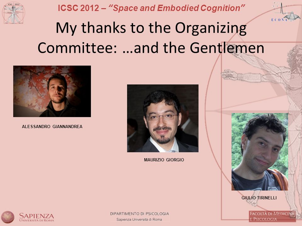 ICSC 2012 – Space and Embodied Cognition My thanks to the Organizing Committee: …and the Gentlemen ALESSANDRO GIANNANDREA MAURIZIO GIORGIO GIULIO TIRINELLI
