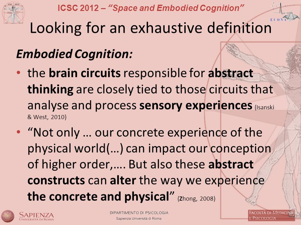 ICSC 2012 – Space and Embodied Cognition Looking for an exhaustive definition Embodied Cognition: the brain circuits responsible for abstract thinking are closely tied to those circuits that analyse and process sensory experiences (Isanski & West, 2010) Not only … our concrete experience of the physical world(…) can impact our conception of higher order,….