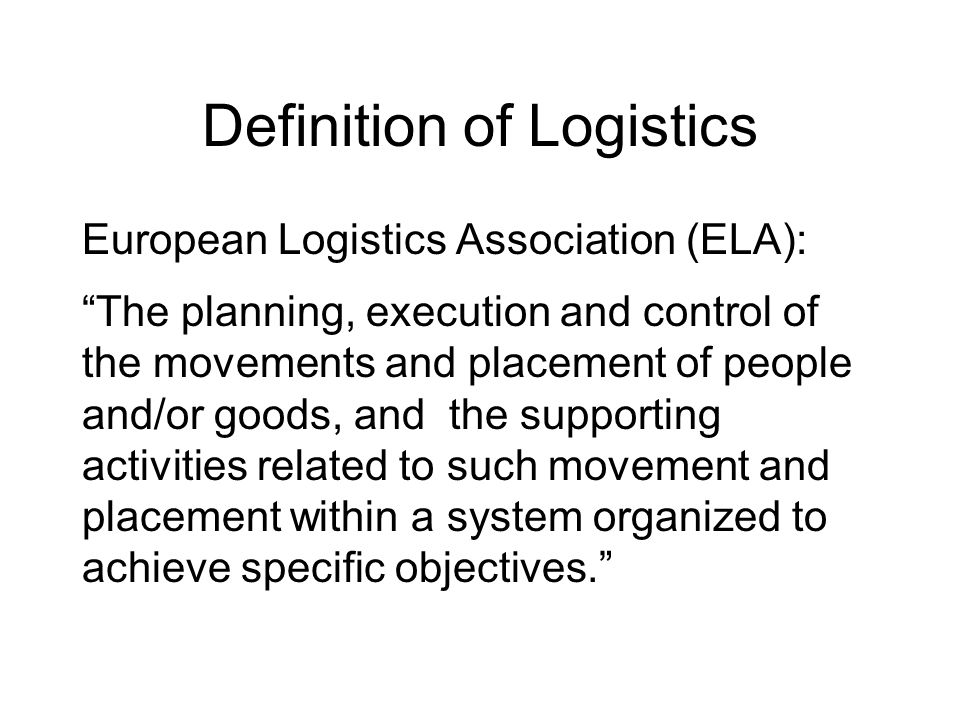 Definition of Logistics European Logistics Association (ELA): The planning, execution and control of the movements and placement of people and/or good