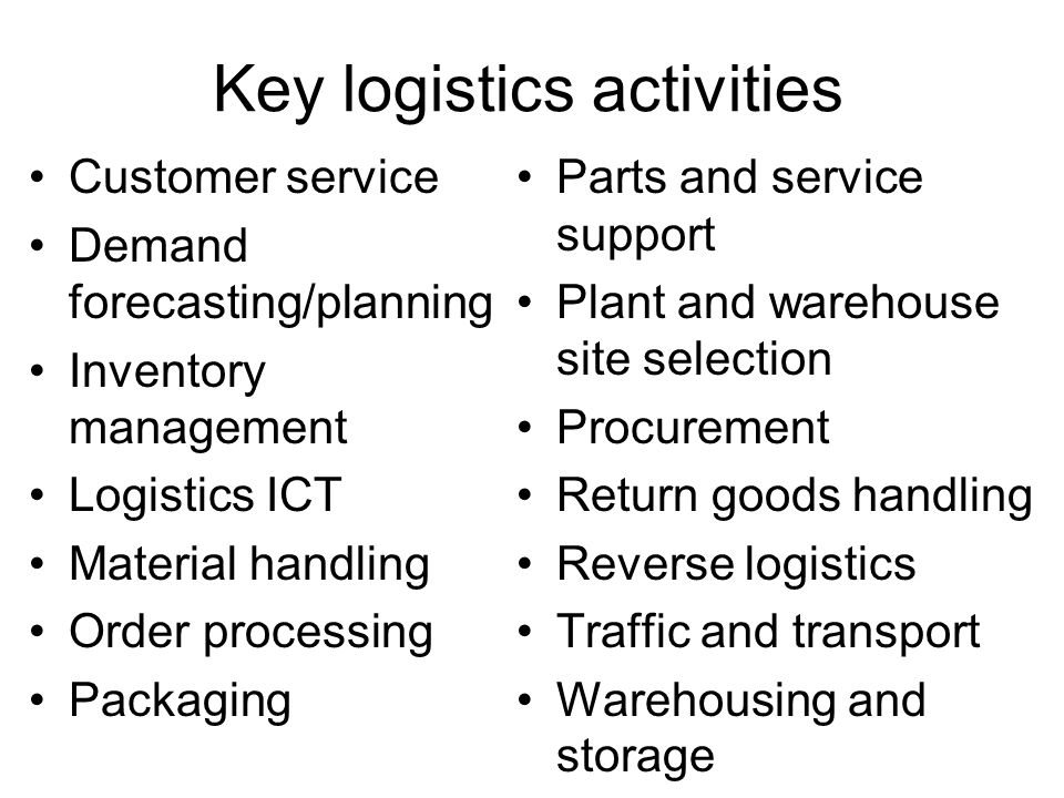 Key logistics activities Customer service Demand forecasting/planning Inventory management Logistics ICT Material handling Order processing Packaging