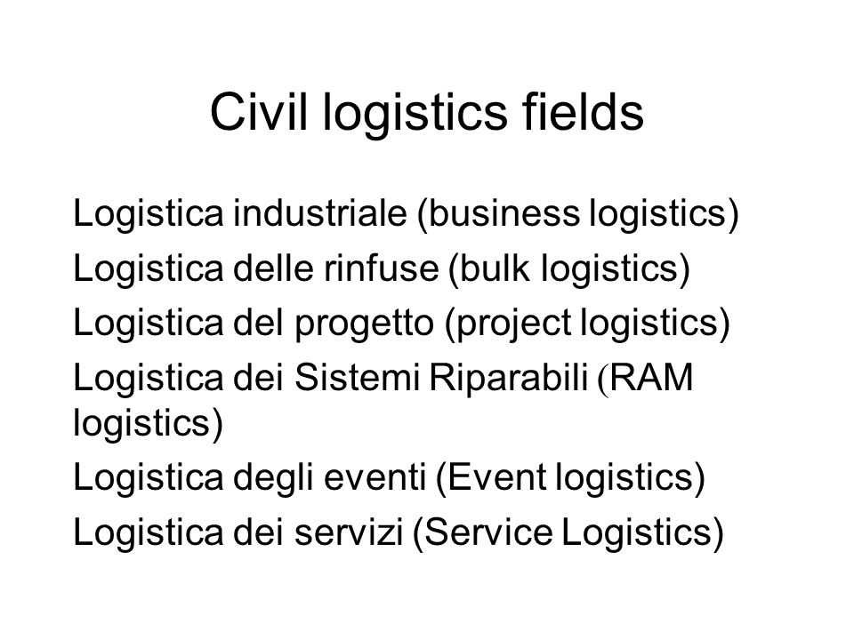 Civil logistics fields Logistica industriale (business logistics) Logistica delle rinfuse (bulk logistics) Logistica del progetto (project logistics)
