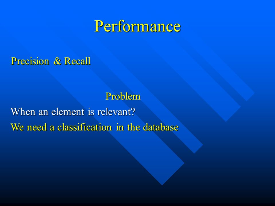 Performance Precision & Recall Problem When an element is relevant? We need a classification in the database