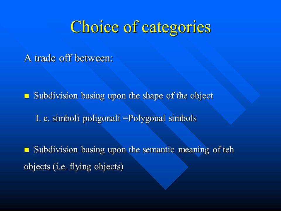 Choice of categories A trade off between: Subdivision basing upon the shape of the object Subdivision basing upon the shape of the object I. e. simbol