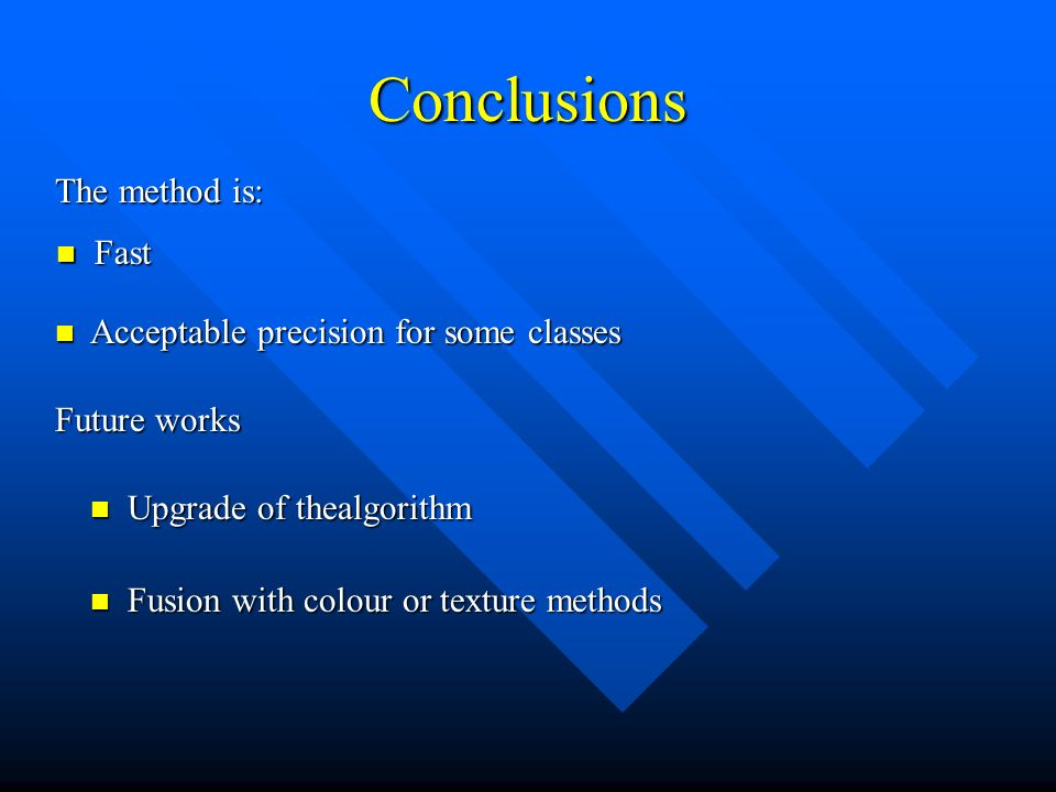 Conclusions The method is: Fast Fast Acceptable precision for some classes Acceptable precision for some classes Future works Upgrade of thealgorithm Upgrade of thealgorithm Fusion with colour or texture methods Fusion with colour or texture methods