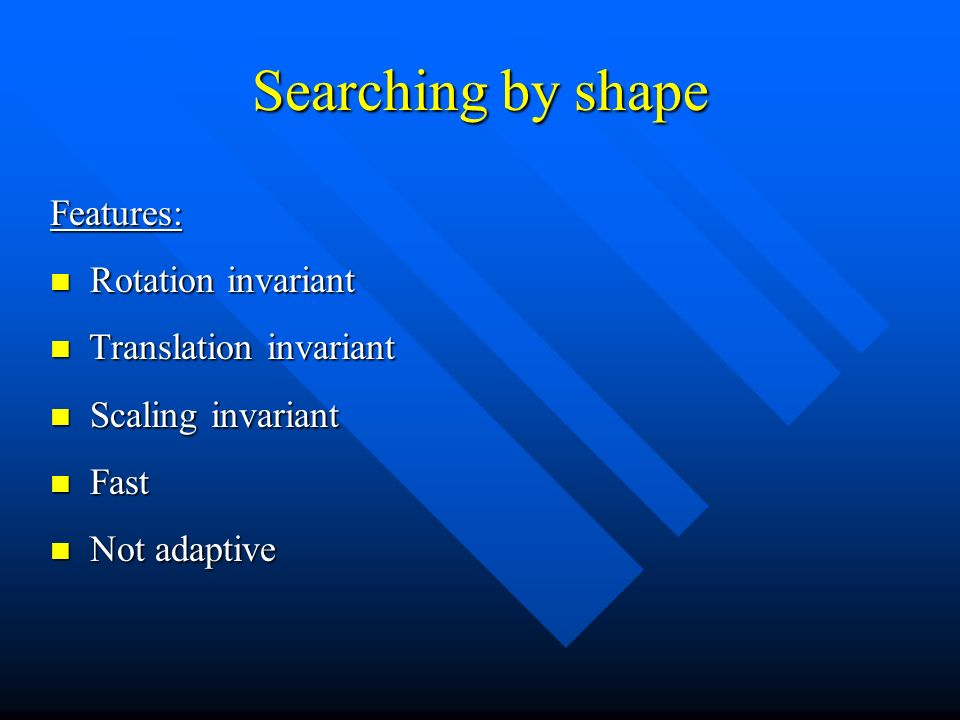 Searching by shape Features: Rotation invariant Rotation invariant Translation invariant Translation invariant Scaling invariant Scaling invariant Fast Fast Not adaptive Not adaptive