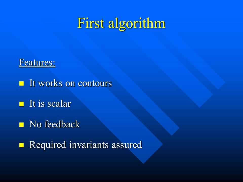First algorithm Features: It works on contours It works on contours It is scalar It is scalar No feedback No feedback Required invariants assured Required invariants assured