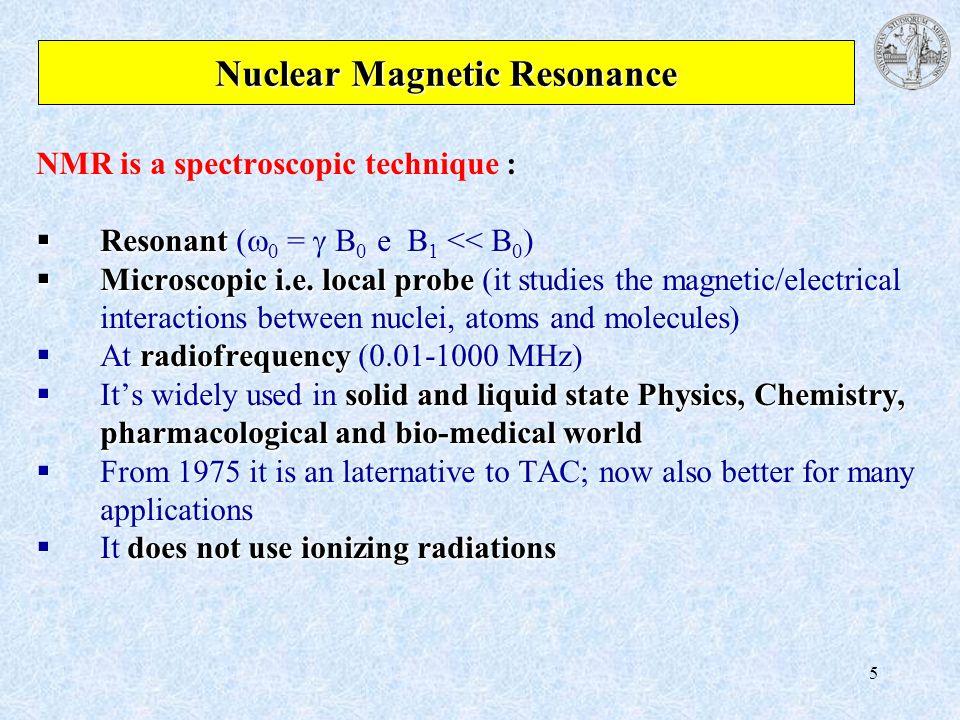 5 Nuclear Magnetic Resonance NMR is a spectroscopic technique : Resonant Resonant ( 0 = B 0 e B 1 << B 0 ) Microscopic i.e. local probe Microscopic i.