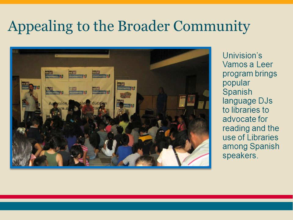 Appealing to the Broader Community Univisions Vamos a Leer program brings popular Spanish language DJs to libraries to advocate for reading and the use of Libraries among Spanish speakers.