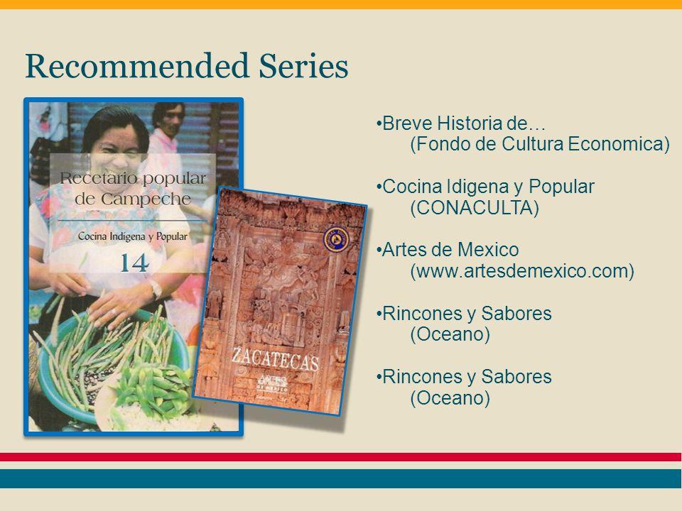 Recommended Series Breve Historia de… (Fondo de Cultura Economica) Cocina Idigena y Popular (CONACULTA) Artes de Mexico (www.artesdemexico.com) Rincones y Sabores (Oceano) Rincones y Sabores (Oceano)