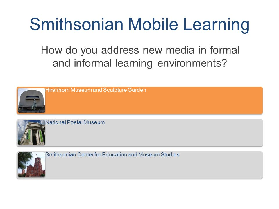 Smithsonian Mobile Learning How do you address new media in formal and informal learning environments.