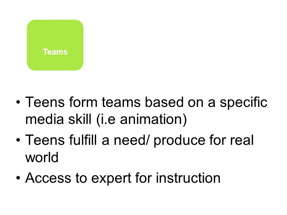 Teens form teams based on a specific media skill (i.e animation) Teens fulfill a need/ produce for real world Access to expert for instruction Teams
