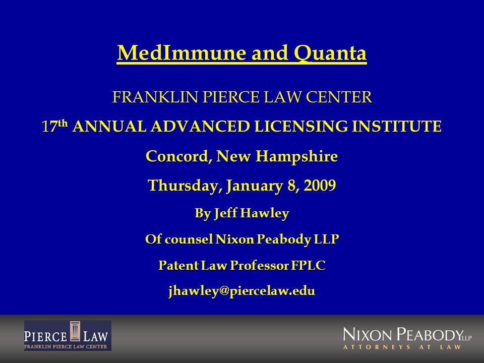 MedImmune and Quanta FRANKLIN PIERCE LAW CENTER 1 7 th ANNUAL ADVANCED LICENSING INSTITUTE Concord, New Hampshire Thursday, January 8, 2009 By Jeff Ha