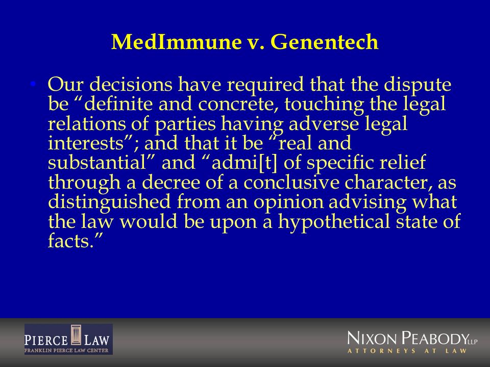 MedImmune v. Genentech Our decisions have required that the dispute be definite and concrete, touching the legal relations of parties having adverse l