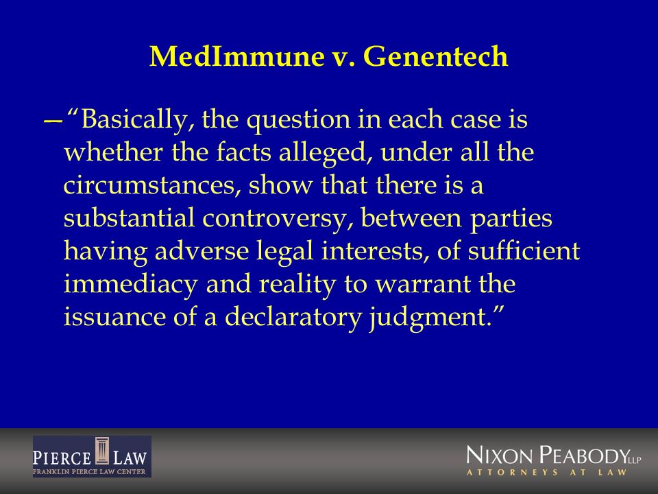 MedImmune v. Genentech Basically, the question in each case is whether the facts alleged, under all the circumstances, show that there is a substantia
