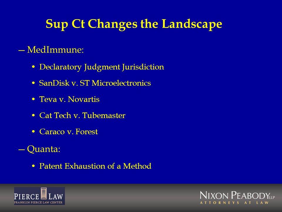 Sup Ct Changes the Landscape MedImmune: Declaratory Judgment Jurisdiction SanDisk v. ST Microelectronics Teva v. Novartis Cat Tech v. Tubemaster Carac