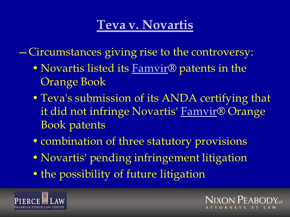 Teva v. Novartis Circumstances giving rise to the controversy: Novartis listed its Famvir® patents in the Orange BookFamvir Teva's submission of its A