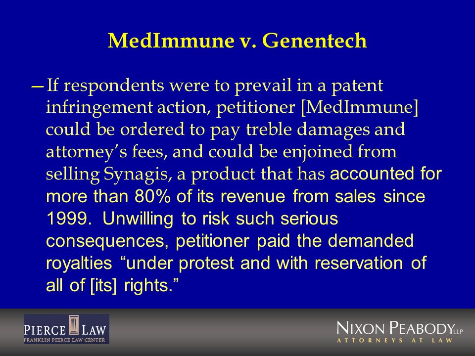 MedImmune v. Genentech If respondents were to prevail in a patent infringement action, petitioner [MedImmune] could be ordered to pay treble damages a