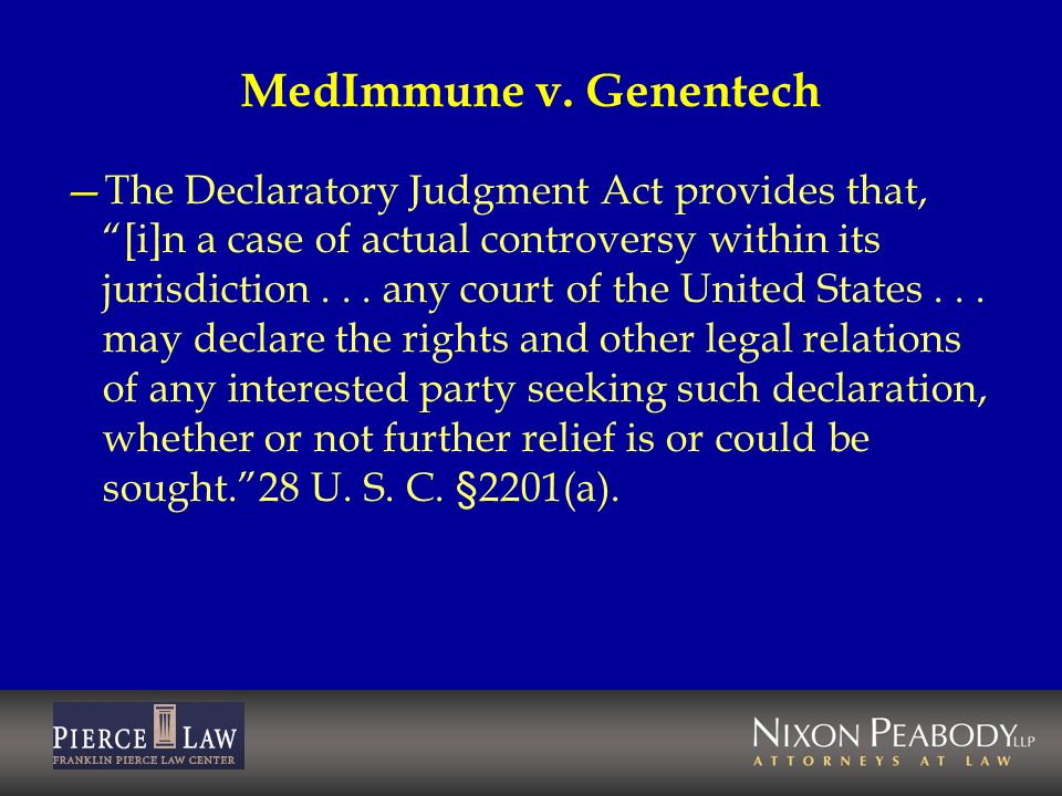 MedImmune v. Genentech The Declaratory Judgment Act provides that, [i]n a case of actual controversy within its jurisdiction... any court of the Unite