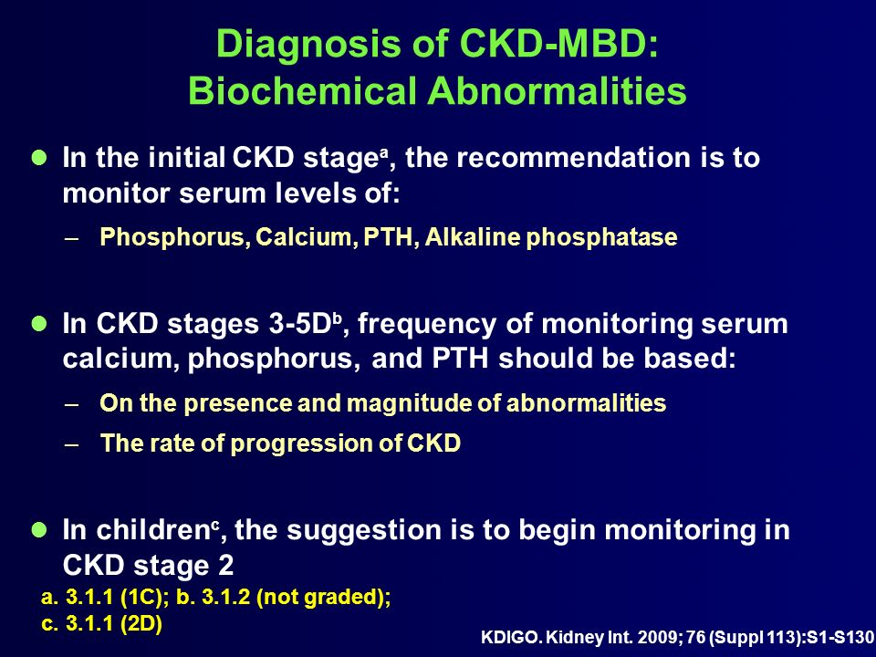 Diagnosis of CKD-MBD: Biochemical Abnormalities In the initial CKD stage a, the recommendation is to monitor serum levels of: –Phosphorus, Calcium, PT