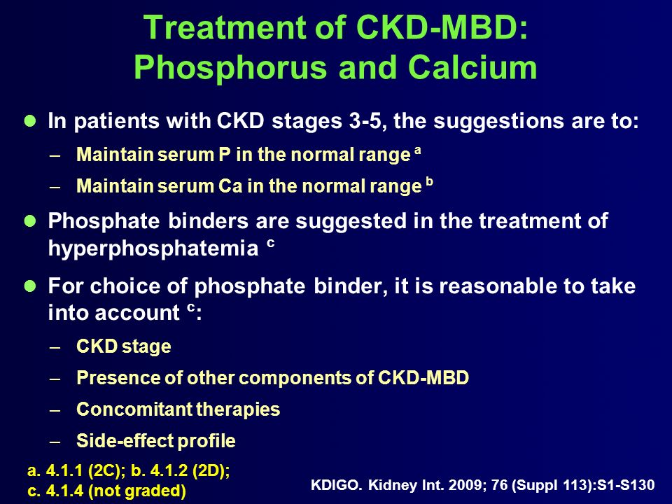 Treatment of CKD-MBD: Phosphorus and Calcium In patients with CKD stages 3-5, the suggestions are to: –Maintain serum P in the normal range a –Maintai