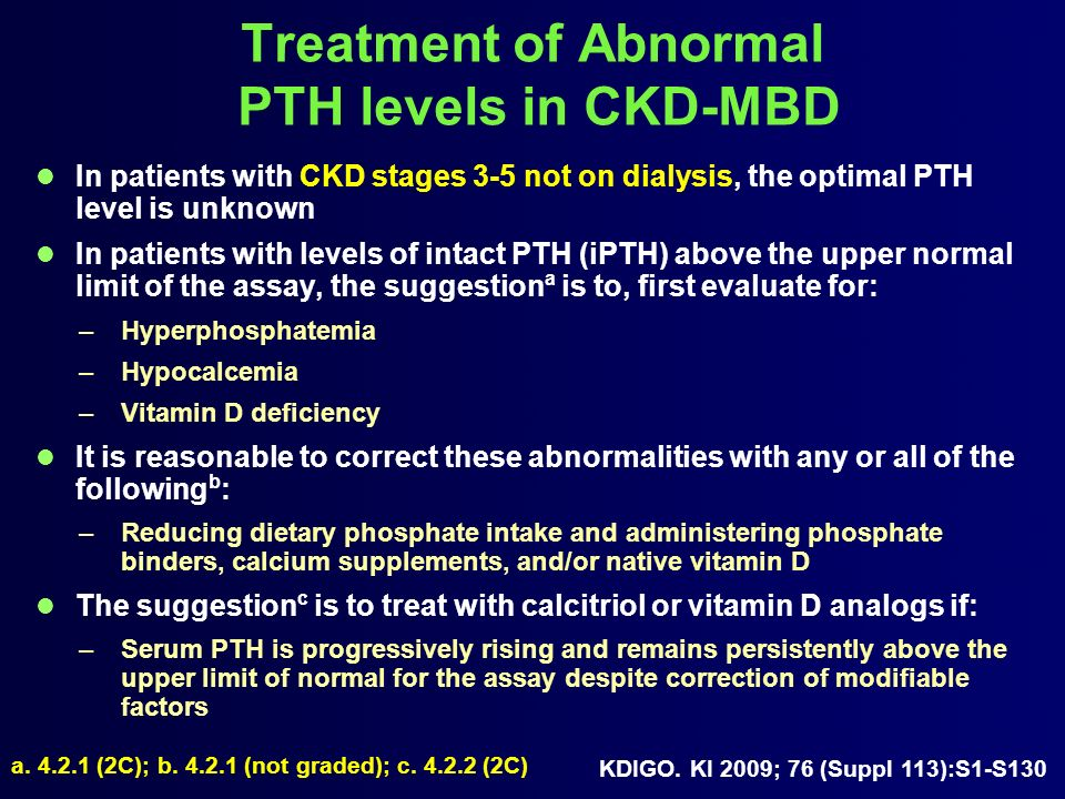 Treatment of Abnormal PTH levels in CKD-MBD In patients with CKD stages 3-5 not on dialysis, the optimal PTH level is unknown In patients with levels