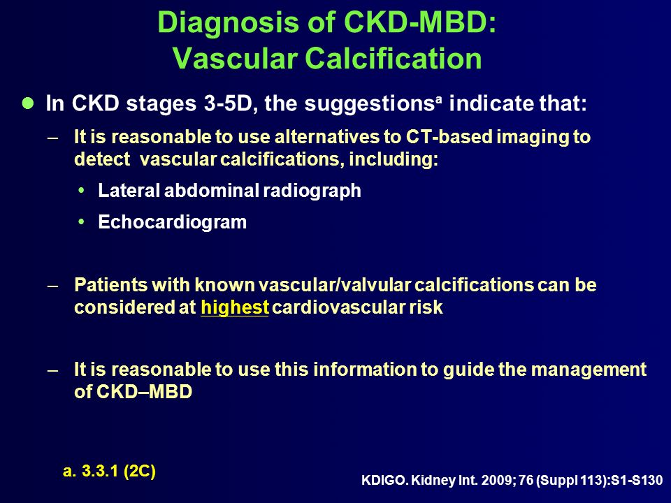 Diagnosis of CKD-MBD: Vascular Calcification In CKD stages 3-5D, the suggestions a indicate that: –It is reasonable to use alternatives to CT-based im